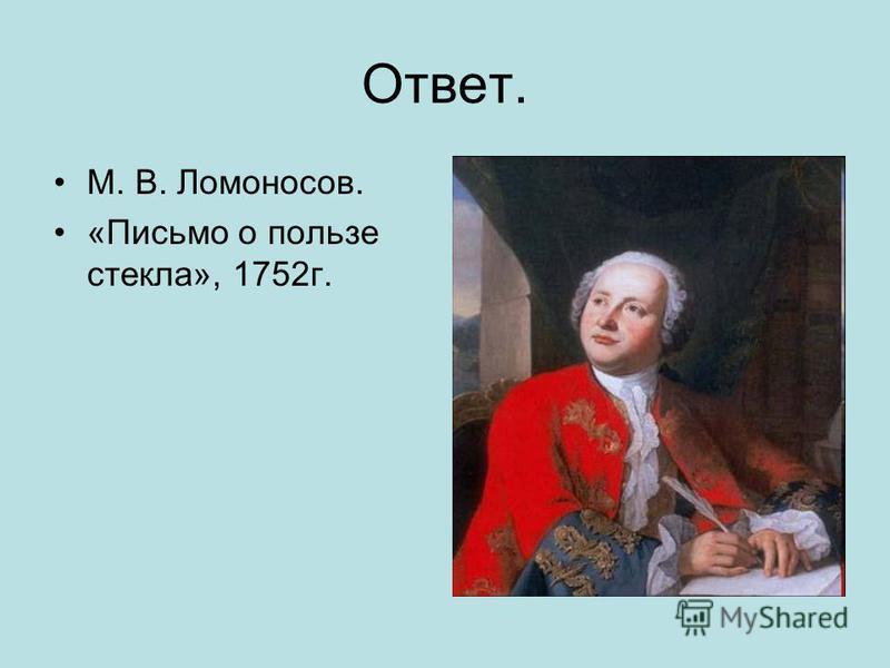 Ответ. М. В. Ломоносов. «Письмо о пользе стекла», 1752 г.