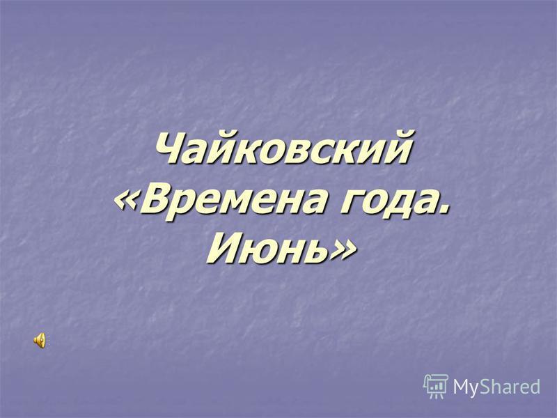 Чайковский «Времена года. Июнь»
