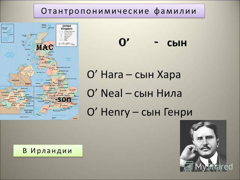 Отантропонимические фамилии В Ирландии O - сын O Hara – сын Хара O Neal – сын Нила O Henry – сын Генри -son Mac