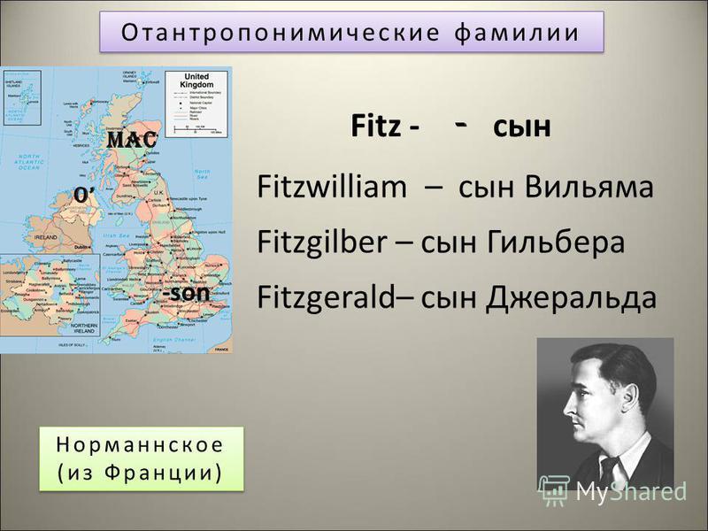 Отантропонимические фамилии Норманнское (из Франции) Норманнское (из Франции) Fitz - - сын Fitzwilliam – сын Вильяма Fitzgilber – сын Гильбера Fitzgerald– сын Джеральда -son Mac O