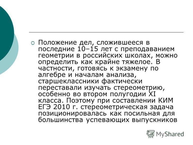 Положение дел, сложившееся в последние 10–15 лет с преподаванием геометрии в российских школах, можно определить как крайне тяжелое. В частности, готовясь к экзамену по алгебре и началам анализа, старшеклассники фактически переставали изучать стереом