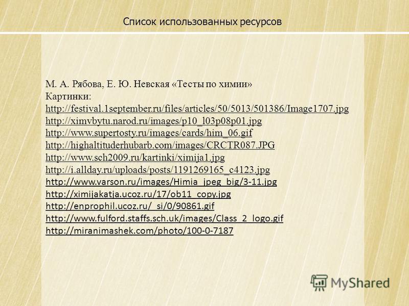 Список использованных ресурсов М. А. Рябова, Е. Ю. Невская «Тесты по химии» Картинки: http://festival.1september.ru/files/articles/50/5013/501386/Image1707. jpg http://ximvbytu.narod.ru/images/p10_l03p08p01. jpg http://www.supertosty.ru/images/cards/