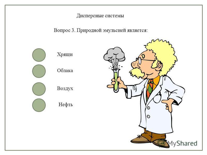 Дисперсные системы Вопрос 3. Природной эмульсией является: Хрящи Облака Воздух Нефть