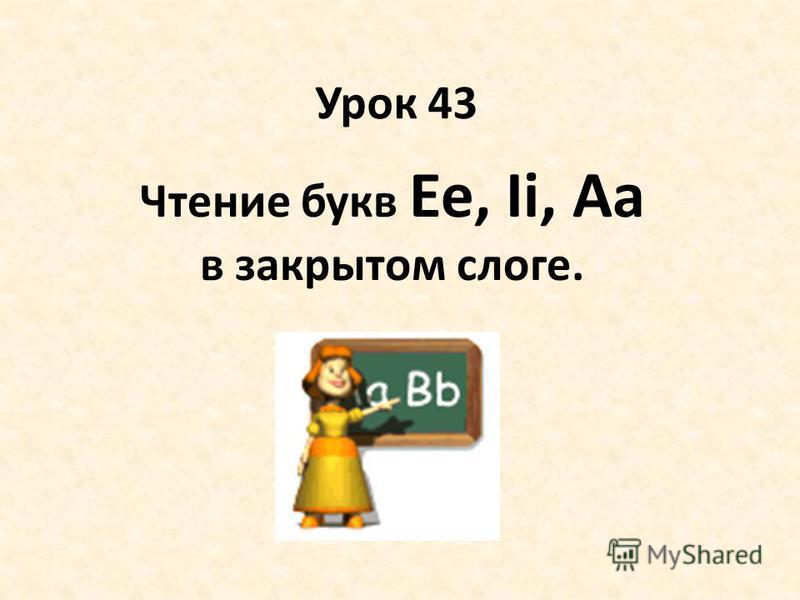Урок 43 Чтение букв Ee, Ii, Aa в закрытом слоге.