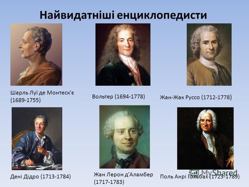 Найвидатніші енциклопедисти Жан Лерон д'Аламбер (1717-1783) Дені Дідро (1713-1784)Поль Анрі Гольбах (1723-1789) Шарль Луї де Монтеск'є (1689-1755) Вольтер (1694-1778) Жан-Жак Руссо (1712-1778 )