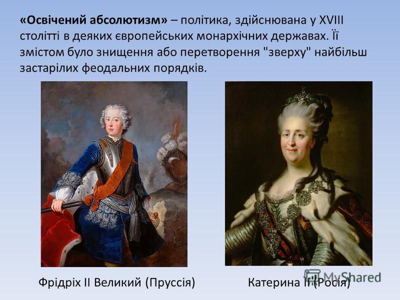 «Освічений абсолютизм» – політика, здійснювана у XVIII столітті в деяких європейських монархічних державах. Її змістом було знищення або перетворення зверху найбільш застарілих феодальних порядків. Фрідріх II Великий (Пруссія)Катерина ІІ (Росія)