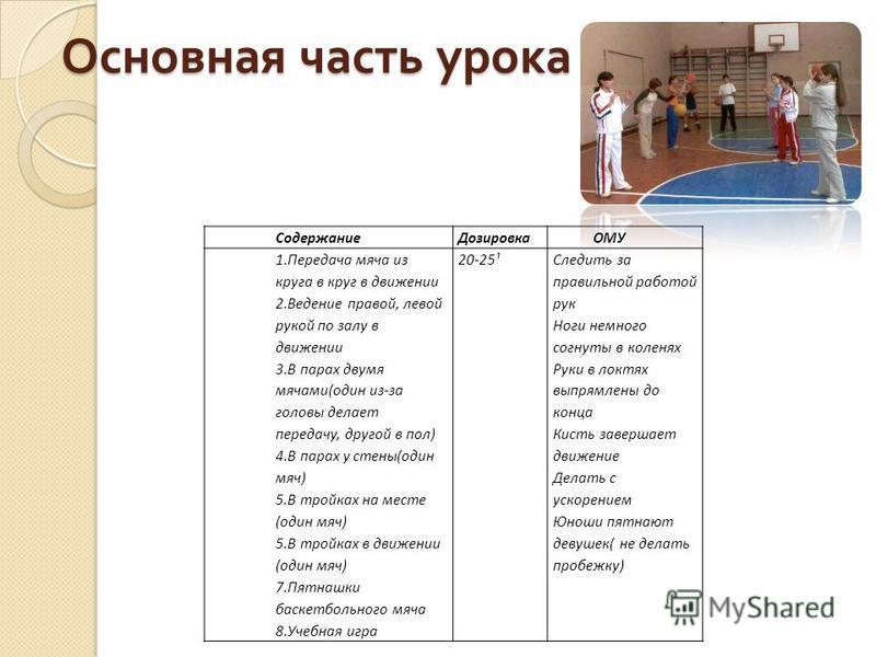 Основная часть урока Основная часть урока Содержание Дозировка ОМУ 1. Передача мяча из круга в круг в движении 2. Ведение правой, левой рукой по залу в движении 3. В парах двумя мячами(один из-за головы делает передачу, другой в пол) 4. В парах у сте