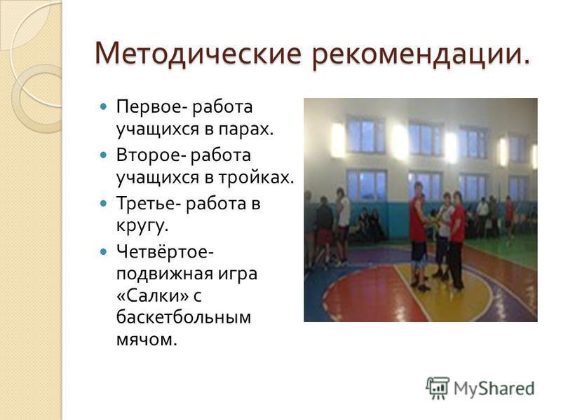 Методические рекомендации. Первое - работа учащихся в парах. Второе - работа учащихся в тройках. Третье - работа в кругу. Четвёртое - подвижная игра « Салки » с баскетбольным мячом.