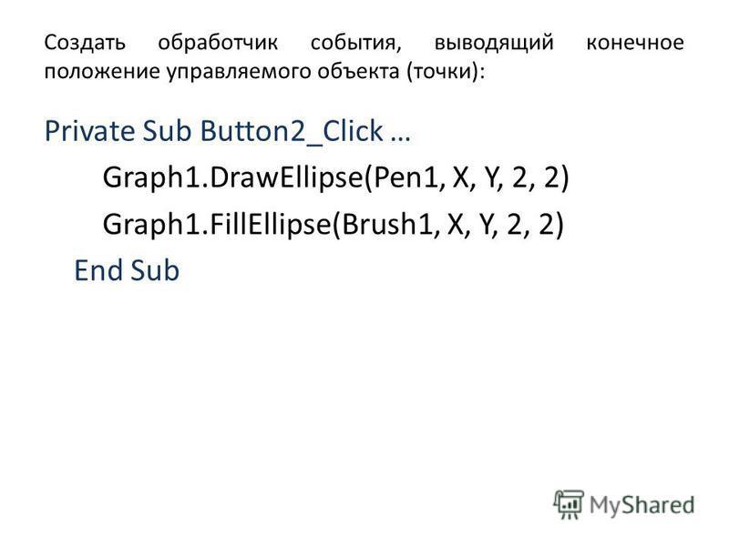 Создать обработчик события, выводящий конечное положение управляемого объекта (точки): Private Sub Button2_Click … Graph1.DrawEllipse(Pen1, X, Y, 2, 2) Graph1.FillEllipse(Brush1, X, Y, 2, 2) End Sub