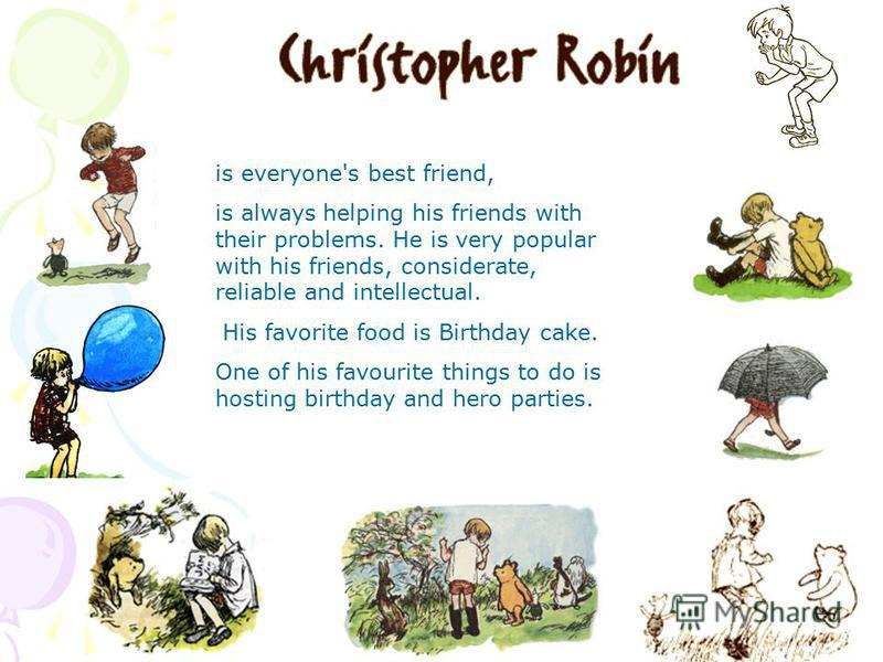is everyone's best friend, is always helping his friends with their problems. He is very popular with his friends, considerate, reliable and intellectual. His favorite food is Birthday cake. One of his favourite things to do is hosting birthday and h