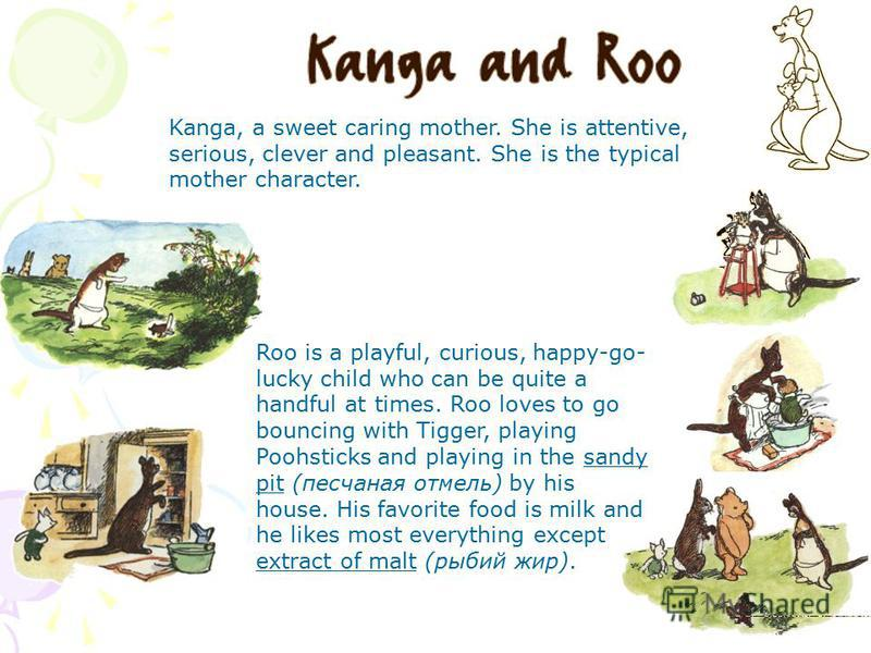 Kanga, a sweet caring mother. She is attentive, serious, clever and pleasant. She is the typical mother character. Roo is a playful, curious, happy-go- lucky child who can be quite a handful at times. Roo loves to go bouncing with Tigger, playing Poo
