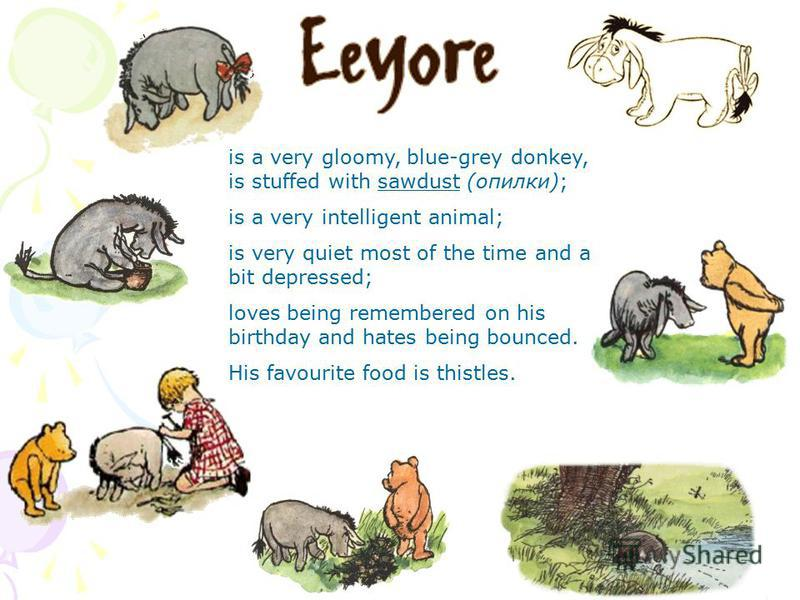 is a very gloomy, blue-grey donkey, is stuffed with sawdust (опилки); is a very intelligent animal; is very quiet most of the time and a bit depressed; loves being remembered on his birthday and hates being bounced. His favourite food is thistles.