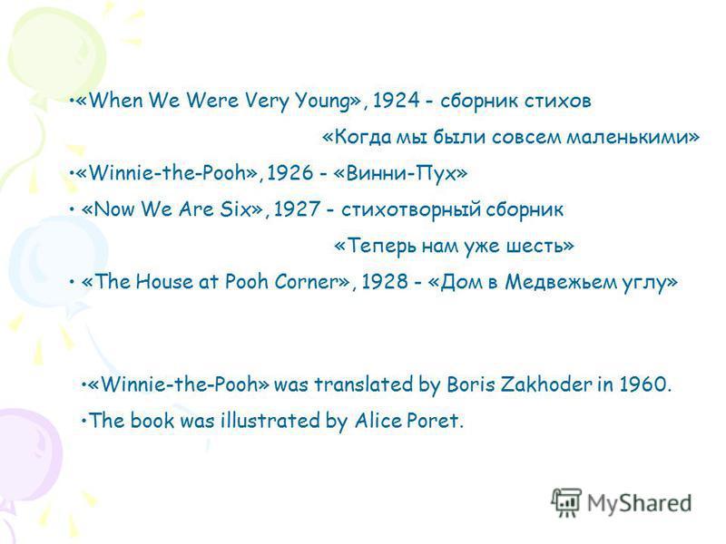 «When We Were Very Young», 1924 - сборник стихов «Когда мы были совсем маленькими» «Winnie-the-Pooh», 1926 - «Винни-Пух» «Now We Are Six», 1927 - стихотворный сборник «Теперь нам уже шесть» «The House at Pooh Corner», 1928 - «Дом в Медвежьем углу» «W
