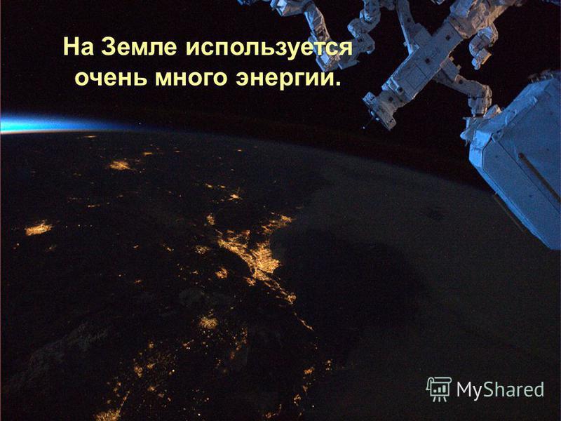 На Земле используется очень много энергии.