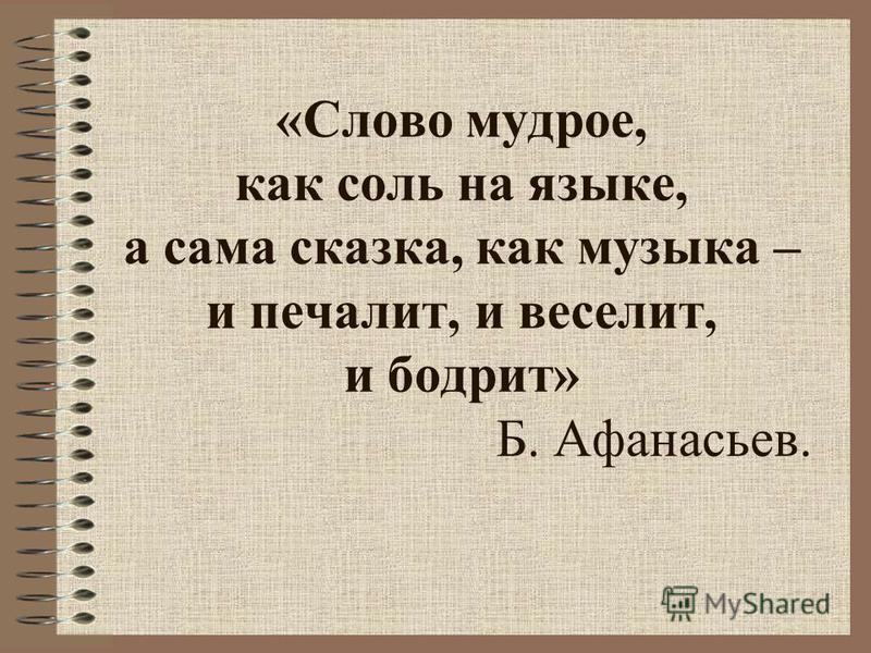 «Слово мудрое, как соль на языке, а сама сказка, как музыка – и печалит, и веселит, и бодрит» Б. Афанасьев.
