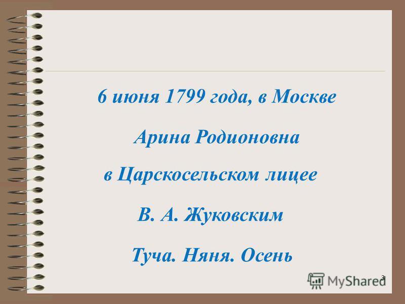 3 6 июня 1799 года, в Москве Арина Родионовна Туча. Няня. Осень В. А. Жуковским в Царскосельском лицее