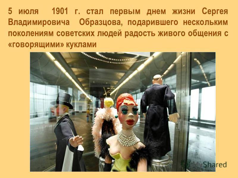 5 июля 1901 г. стал первым днем жизни Сергея Владимировича Образцова, подарившего нескольким поколениям советских людей радость живого общения с «говорящими» куклами