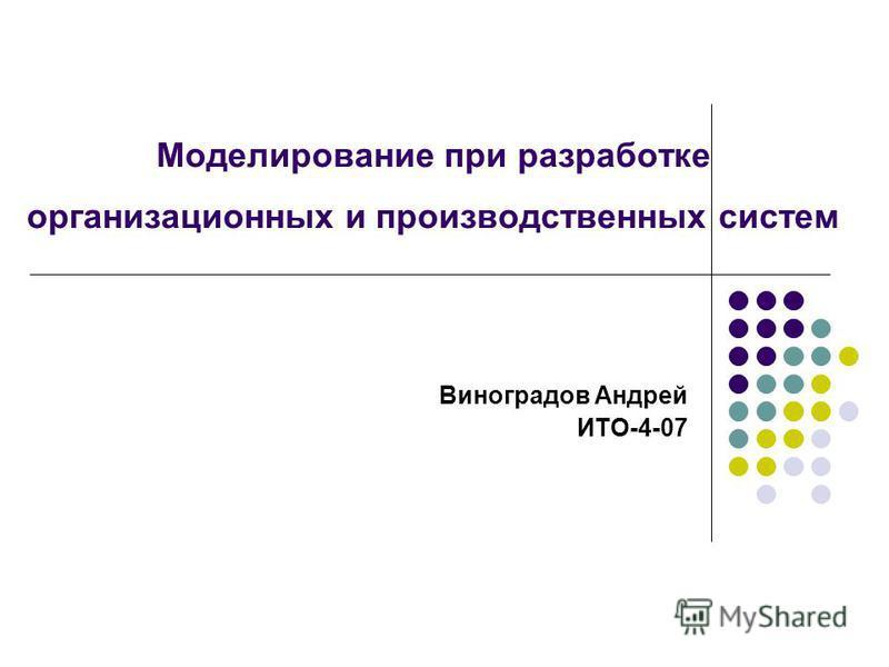 Моделирование при разработке организационных и производственных систем Виноградов Андрей ИТО-4-07