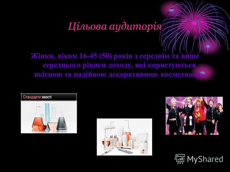 Цільова аудиторія Жінки, віком 16-45 (50) років з середнім та вище середнього рівнем доходу, які користуються якісною та надійною декоративною косметикою.