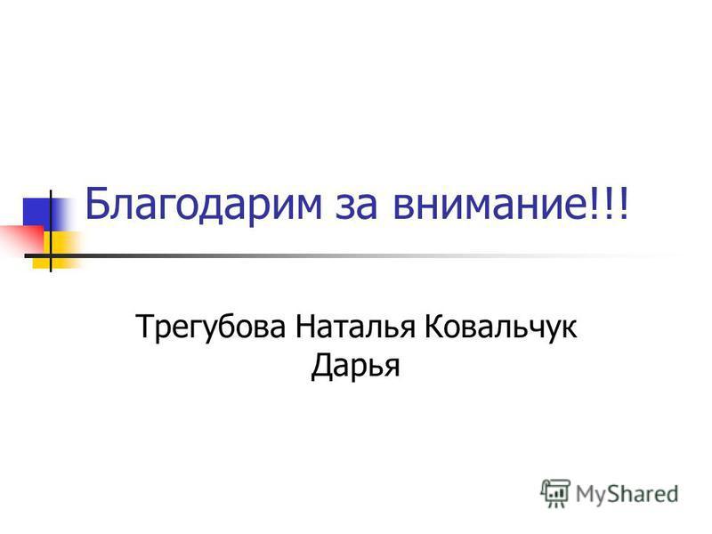 Благодарим за внимание!!! Трегубова Наталья Ковальчук Дарья