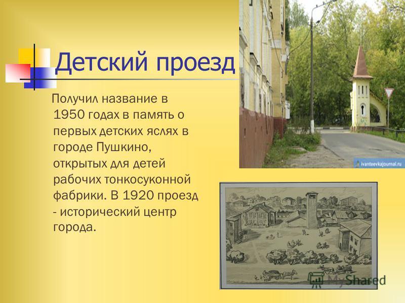 Детский проезд Получил название в 1950 годах в память о первых детских яслях в городе Пушкино, открытых для детей рабочих тонкосуконной фабрики. В 1920 проезд - исторический центр города.