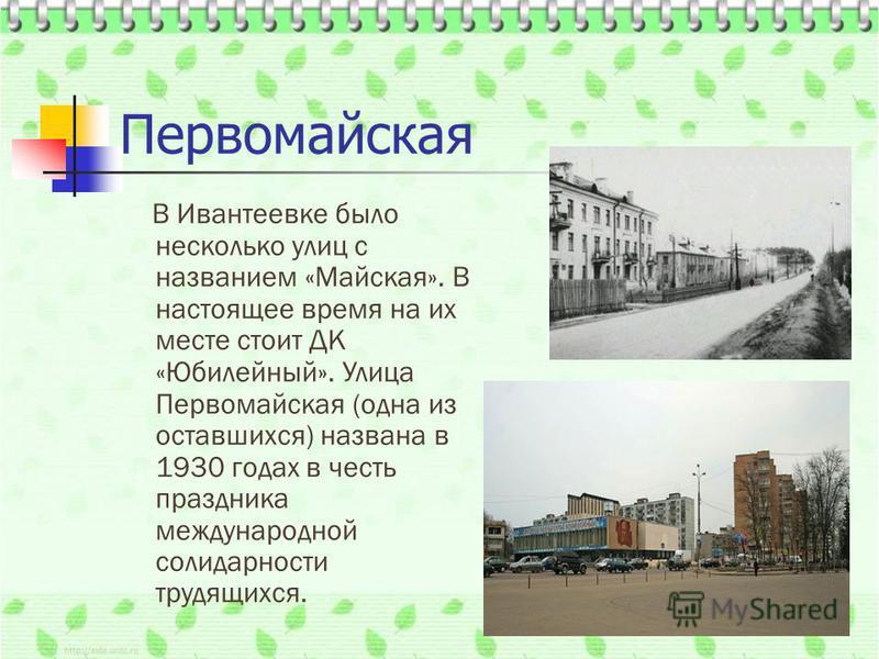 Первомайская В Ивантеевке было несколько улиц с названием «Майская». В настоящее время на их месте стоит ДК «Юбилейный». Улица Первомайская (одна из оставшихся) названа в 1930 годах в честь праздника международной солидарности трудящихся.