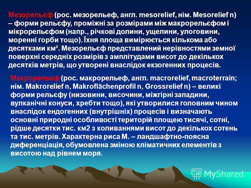 Мезорельєф (рос. мезорельеф, англ. mesorelief, нім. Mesorelief n) – форми рельєфу, проміжні за розмірами між макрорельєфом і мікрорельєфом (напр., річкові долини, ущелини, улоговини, моренні горби тощо). Їхня площа вимірюється кількома або десятками