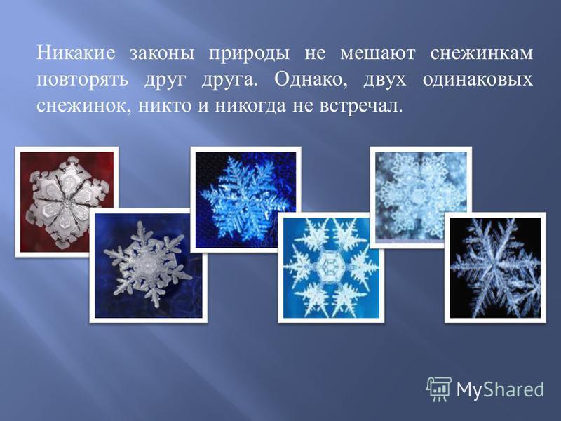 Никакие законы природы не мешают снежинкам повторять друг друга. Однако, двух одинаковых снежинок, никто и никогда не встречал.