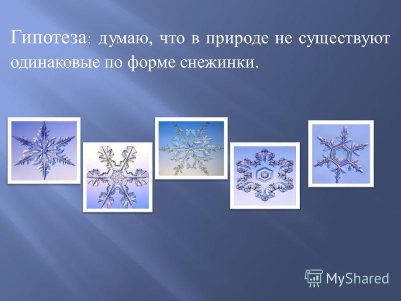 Гипотеза : думаю, что в природе не существуют одинаковые по форме снежинки.