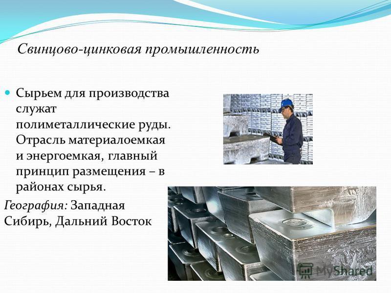 Свинцово-цинковая промышленность Сырьем для производства служат полиметаллические руды. Отрасль материалоемкая и энергоемкая, главный принцип размещения – в районах сырья. География: Западная Сибирь, Дальний Восток
