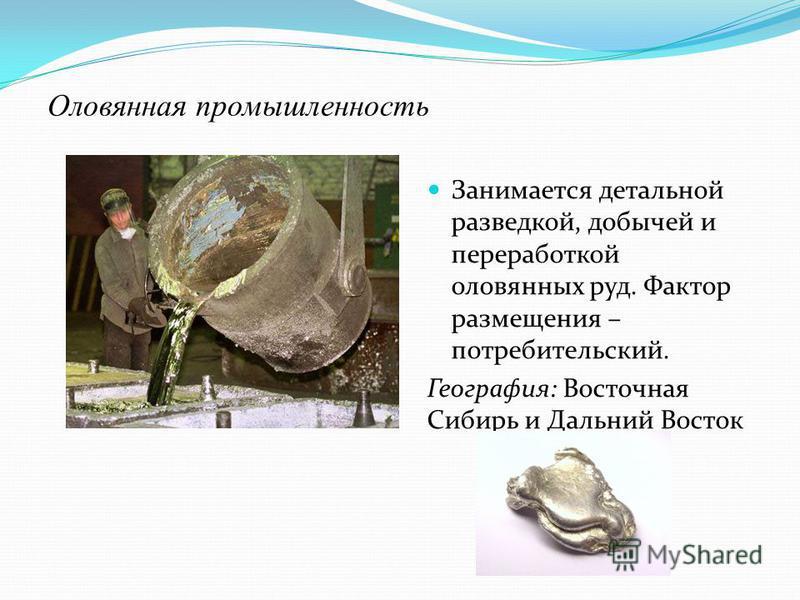 Оловянная промышленность Занимается детальной разведкой, добычей и переработкой оловянных руд. Фактор размещения – потребительский. География: Восточная Сибирь и Дальний Восток