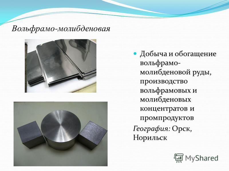 Вольфрамо-молибденовая Добыча и обогащение вольфрамо- молибденовой руды, производство вольфрамовых и молибденовых концентратов и промпродуктов География: Орск, Норильск