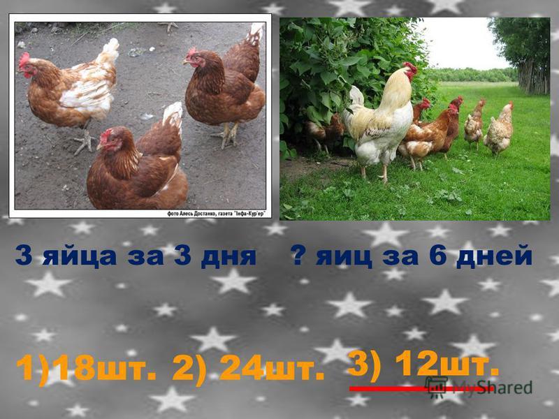 3 яйца за 3 дня? яиц за 6 дней 1)18 шт.2) 24 шт. 3) 12 шт.