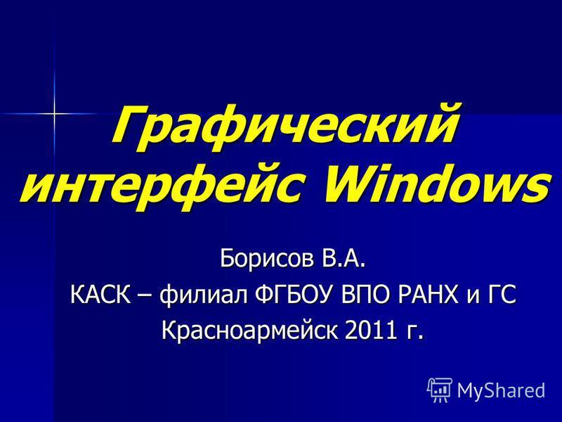 Графический интерфейс Windows Борисов В.А. КАСК – филиал ФГБОУ ВПО РАНХ и ГС Красноармейск 2011 г.
