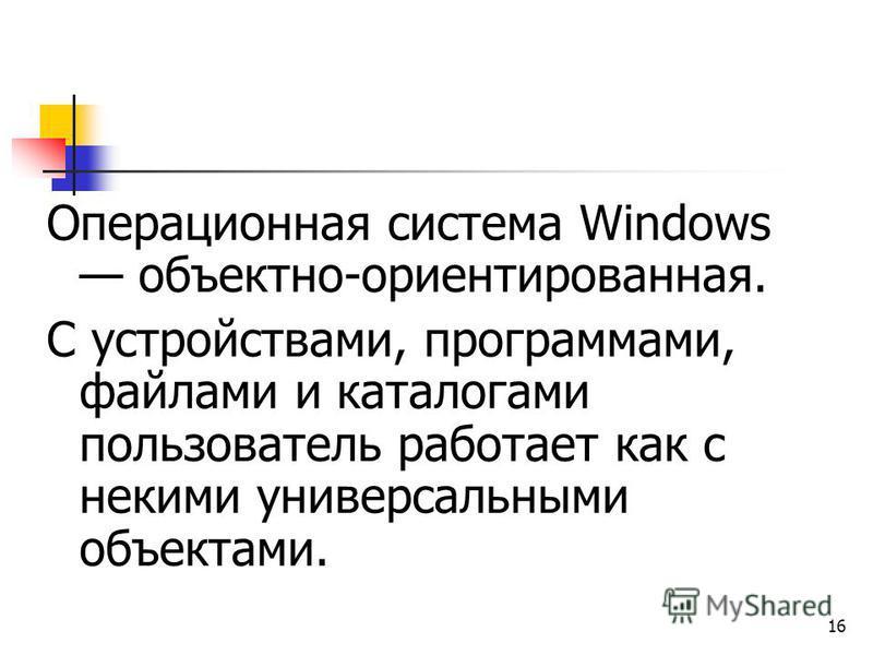 16 Операционная система Windows объектно-ориентированная. С устройствами, программами, файлами и каталогами пользователь работает как с некими универсальными объектами.