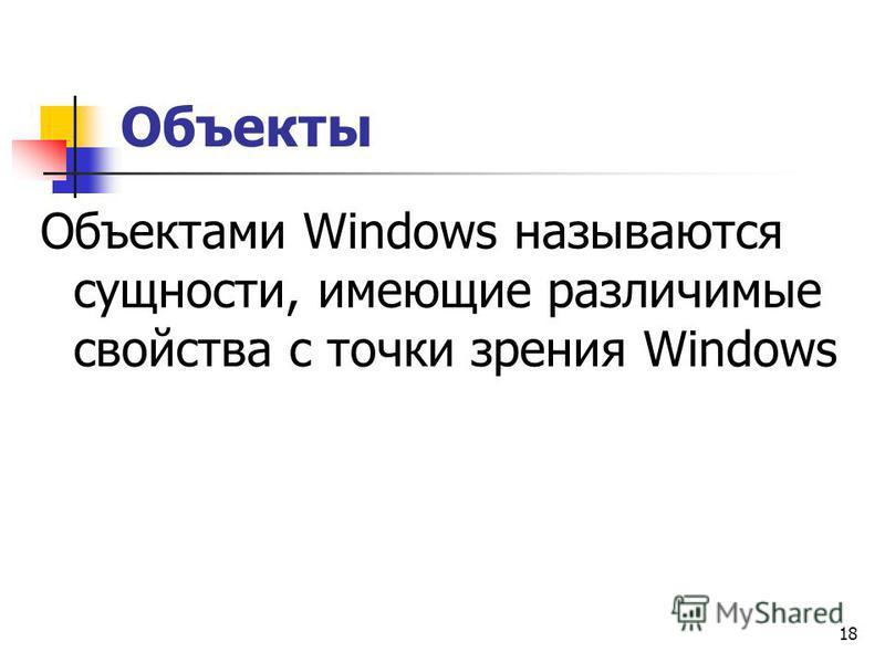 18 Объекты Объектами Windows называются сущности, имеющие различимые свойства с точки зрения Windows