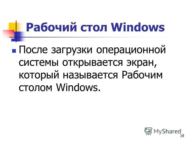 19 Рабочий стол Windows После загрузки операционной системы открывается экран, который называется Рабочим столом Windows.