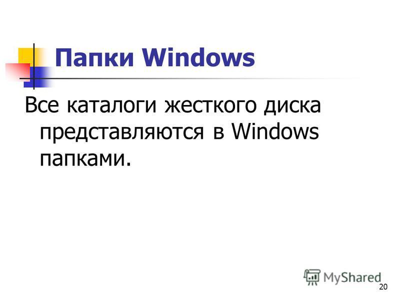 20 Папки Windows Все каталоги жесткого диска представляются в Windows папками.