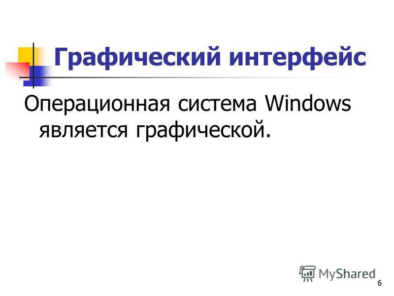 6 Графический интерфейс Операционная система Windows является графической.
