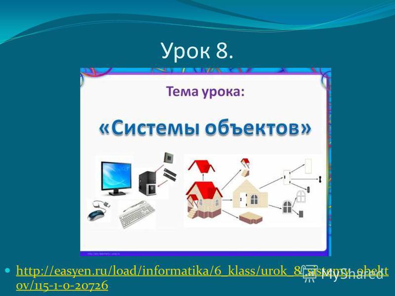 Урок 8. http://easyen.ru/load/informatika/6_klass/urok_8_sistemy_obekt ov/115-1-0-20726 http://easyen.ru/load/informatika/6_klass/urok_8_sistemy_obekt ov/115-1-0-20726