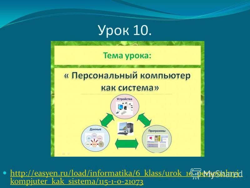 Урок 10. http://easyen.ru/load/informatika/6_klass/urok_10_personalnyj_ kompjuter_kak_sistema/115-1-0-21073 http://easyen.ru/load/informatika/6_klass/urok_10_personalnyj_ kompjuter_kak_sistema/115-1-0-21073