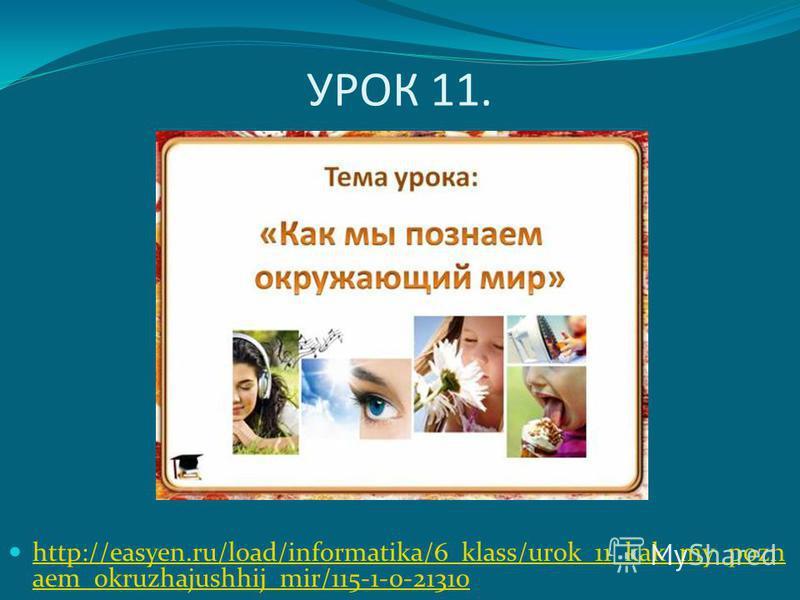 УРОК 11. http://easyen.ru/load/informatika/6_klass/urok_11_kak_my_pozn aem_okruzhajushhij_mir/115-1-0-21310 http://easyen.ru/load/informatika/6_klass/urok_11_kak_my_pozn aem_okruzhajushhij_mir/115-1-0-21310