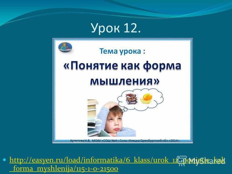 Урок 12. http://easyen.ru/load/informatika/6_klass/urok_12_ponjatie_kak _forma_myshlenija/115-1-0-21500 http://easyen.ru/load/informatika/6_klass/urok_12_ponjatie_kak _forma_myshlenija/115-1-0-21500