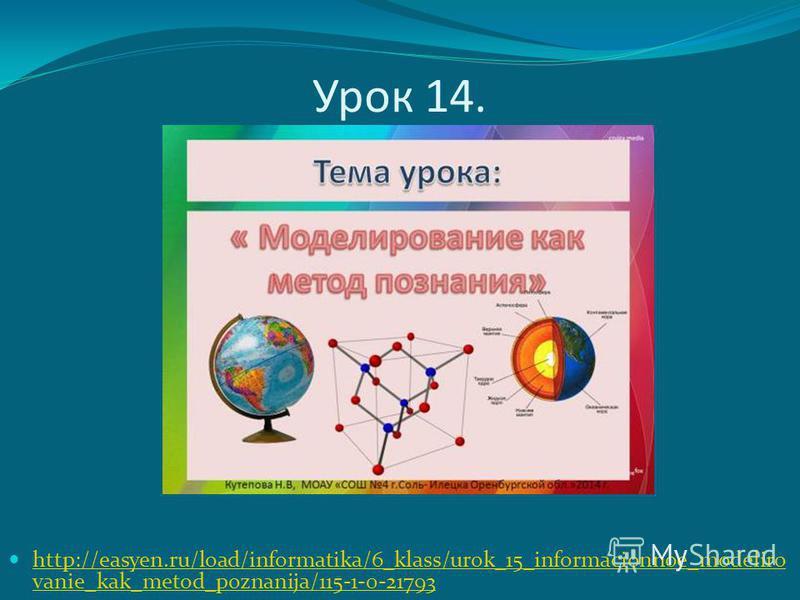 Урок 14. http://easyen.ru/load/informatika/6_klass/urok_15_informacionnoe_modeliro vanie_kak_metod_poznanija/115-1-0-21793 http://easyen.ru/load/informatika/6_klass/urok_15_informacionnoe_modeliro vanie_kak_metod_poznanija/115-1-0-21793