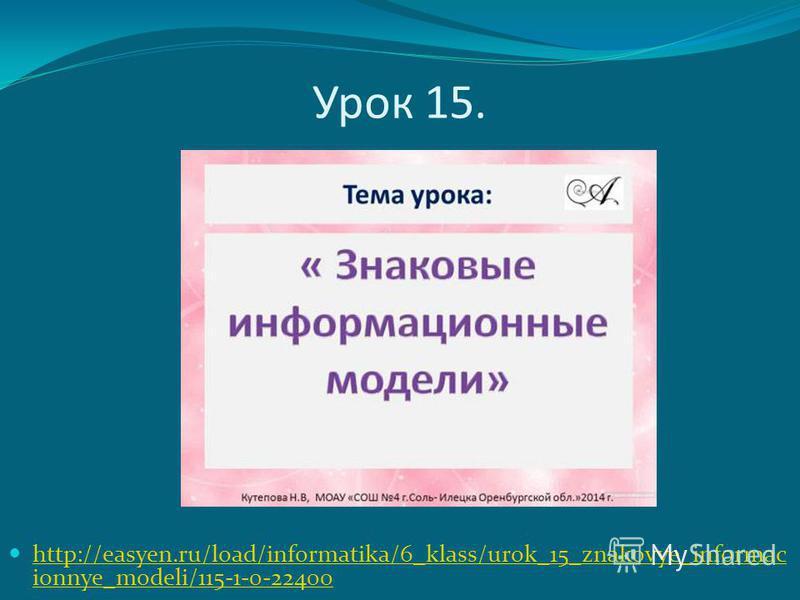 Урок 15. http://easyen.ru/load/informatika/6_klass/urok_15_znakovye_informac ionnye_modeli/115-1-0-22400 http://easyen.ru/load/informatika/6_klass/urok_15_znakovye_informac ionnye_modeli/115-1-0-22400