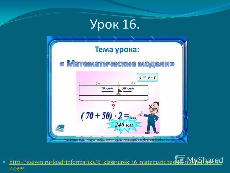 Урок 16. http://easyen.ru/load/informatika/6_klass/urok_16_matematicheskie_modeli/115-1-0- 22590 http://easyen.ru/load/informatika/6_klass/urok_16_matematicheskie_modeli/115-1-0- 22590