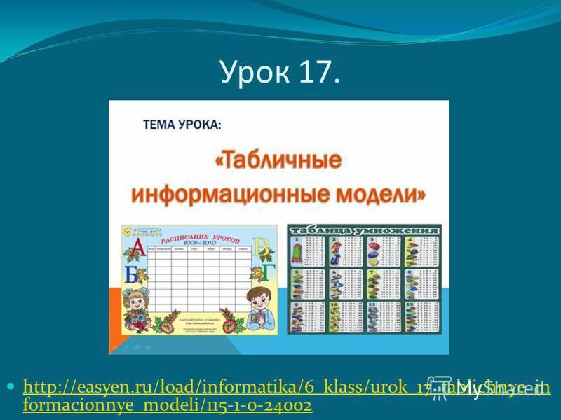 Урок 17. http://easyen.ru/load/informatika/6_klass/urok_17_tablichnye_in formacionnye_modeli/115-1-0-24002 http://easyen.ru/load/informatika/6_klass/urok_17_tablichnye_in formacionnye_modeli/115-1-0-24002