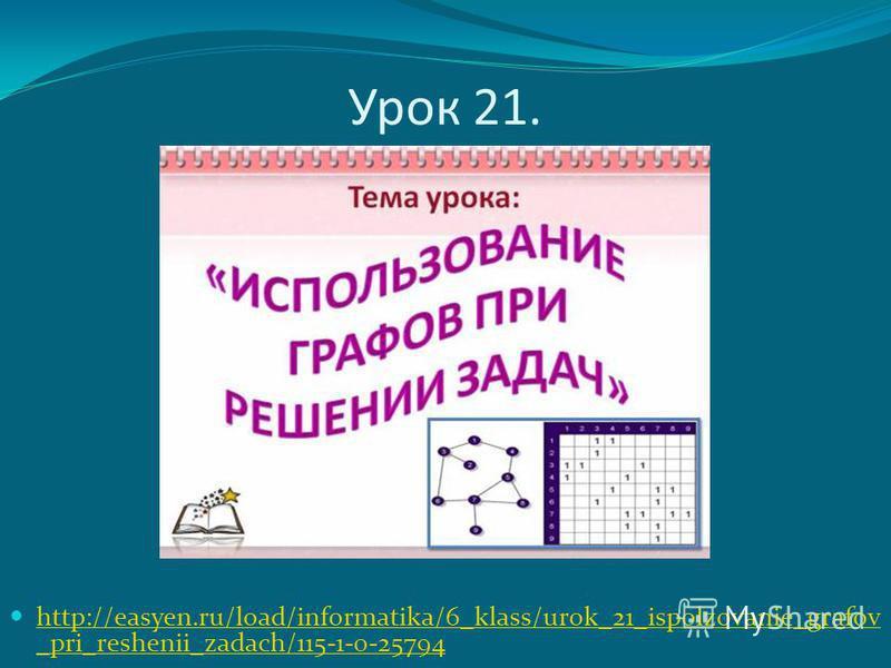 Урок 21. http://easyen.ru/load/informatika/6_klass/urok_21_ispolzovanie_grafov _pri_reshenii_zadach/115-1-0-25794 http://easyen.ru/load/informatika/6_klass/urok_21_ispolzovanie_grafov _pri_reshenii_zadach/115-1-0-25794