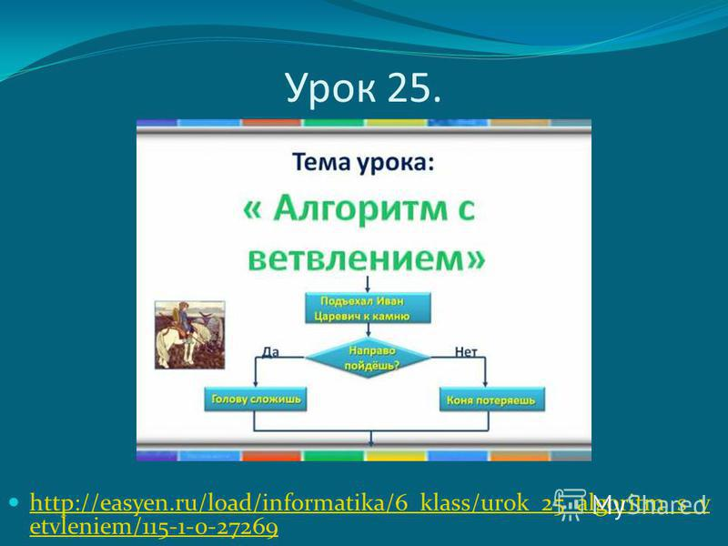 Урок 25. http://easyen.ru/load/informatika/6_klass/urok_25_algoritm_s_v etvleniem/115-1-0-27269 http://easyen.ru/load/informatika/6_klass/urok_25_algoritm_s_v etvleniem/115-1-0-27269