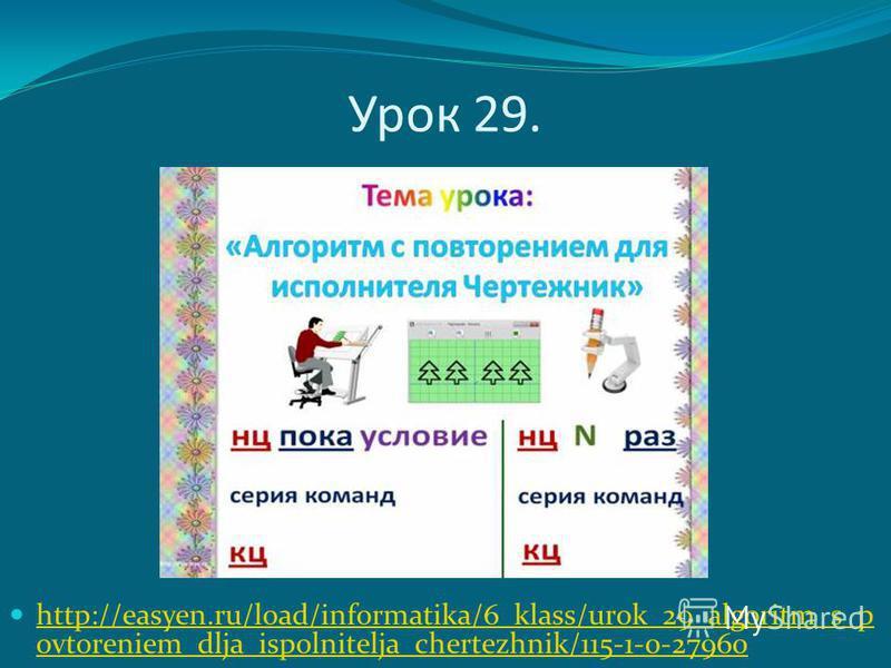 Урок 29. http://easyen.ru/load/informatika/6_klass/urok_29_algoritm_s_p ovtoreniem_dlja_ispolnitelja_chertezhnik/115-1-0-27960 http://easyen.ru/load/informatika/6_klass/urok_29_algoritm_s_p ovtoreniem_dlja_ispolnitelja_chertezhnik/115-1-0-27960